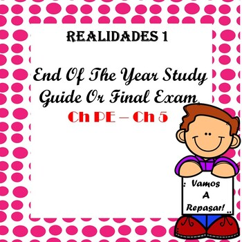 Realidades 1 End of Year Study Guide / Exam Ch PE - Ch 5