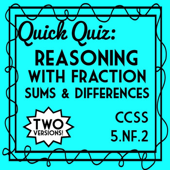 Reasoning with Fractions Sums & Differences Quiz, 5.NF.2 Assessment, 2 Versions!