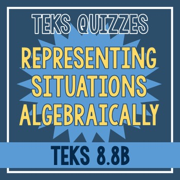 Representing Situations Algebraically Quiz (TEKS 8.8B)