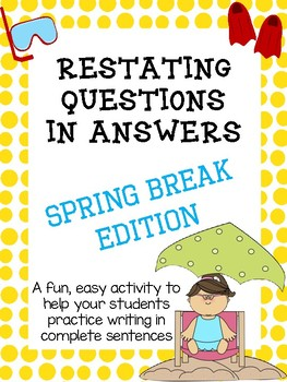 Restating Questions: Spring Break Edition (Answering in Complete Sentences)