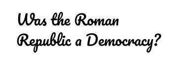 Roman Republic Argument Unit - Was the Roman Republic a Democracy?