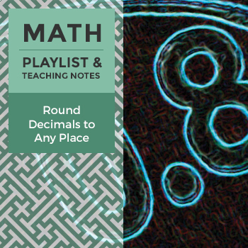 Round Decimals to Any Place - Playlist and Teaching Notes