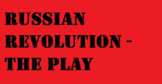 Russian Revolution, The Play!