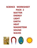 SCIENCE  WORKSHEET  PACK 2 - MATTER  ENERGY  LIGHT EARTH HEAT SOUND