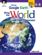 Using Google Earth��: Bring the World into Your Classroom: Levels 6-8