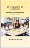 SO YOU WANT TO BE A TEACHER? A guide for current and prospective students in Aus