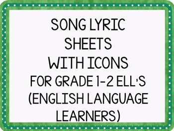 SONG LYRIC SHEETS WITH ICONS FOR GRADE 1-2 ELL'S (ENGLISH LANGUAGE LEARNERS)
