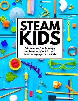 STEAM Kids: 50+ Science, Technology, Engineering, Art, & Math Hands-On Projects