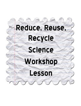 Science Workshop Lesson: Reduce, Reuse, Recycle
