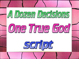 Script: A Dozen Decisions; One True God