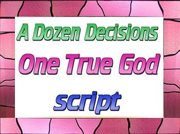 Script: A Dozen Decisions; One True God