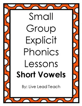 Small Group Explicit Phonics Lessons (SHORT VOWELS)