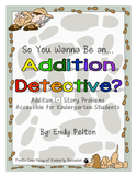 So You Wanna Be an Addition Detective? (Kindergarten + more story problems)
