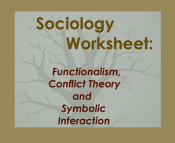 Sociology Worksheet; Functionalism, Conflict Theory, Symbolic Interaction