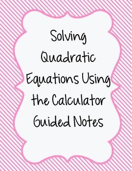 Solving Quadratics Using a Calculator Guided Notes