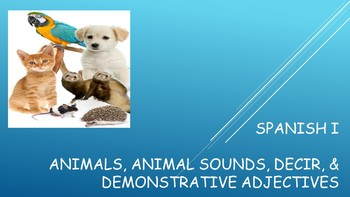 Spanish I Unit- Animals, Sounds, Decir, Review of Demonstrative Adjectives