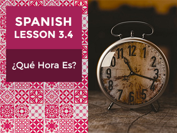 Spanish Lesson 3.4: ¿Qué Hora Es? - What Time Is It?