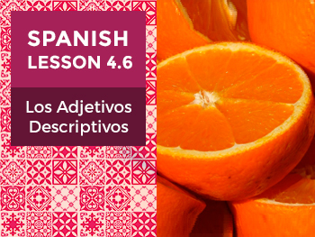 Spanish Lesson 4.6: Los Adjetivos Descriptivos - Descriptive Adjectives
