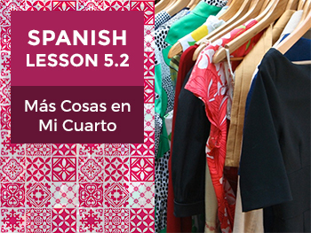 Spanish Lesson 5.2: Más Cosas en Mi Cuarto - More Things in My Room