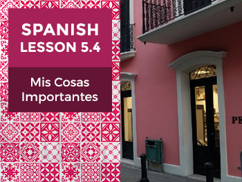 Spanish Lesson 5.4: Mis Cosas Importantes - My Important Things