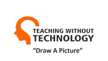 TEACHING WITHOUT TECHNOLOGY (ACTIVITY: DRAW A PICTURE)