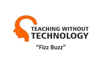 TEACHING WITHOUT TECHNOLOGY (ACTIVITY: FIZZ BUZZ)