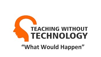 TEACHING WITHOUT TECHNOLOGY (ACTIVITY: WHAT WOULD HAPPEN...)