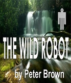 THE WILD ROBOT--A Uniquely Exciting Wilderness Adventure, by Peter Brown!