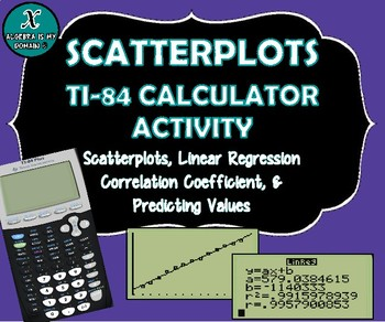 TI-84 CALCULATOR ACTIVITY - Data, Scatterplots, Regression & Line of Best Fit