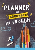 Teacher Planner for Teachers in Trouble 2017-18