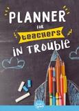 Teacher Planner for Teachers in Trouble 2017-18