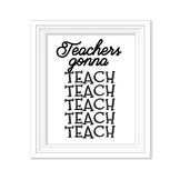 Teachers Gonna Teach, Teach, Teach Poster, 8x10 inches