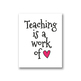 Teaching is a Work of Heart Poster, 8x10