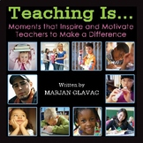 Teaching Is ... Moments that inspire and Motivate Teachers to Make a Difference