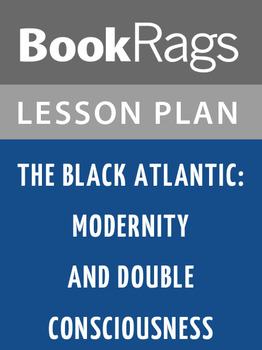 The Black Atlantic: Modernity and Double Consciousness Lesson Plans