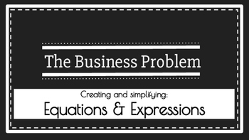 The Business Problem- Creating and Simplifying Equations and Expressions