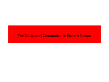 The Collapse of Communism/USSR control in Eastern Europe (Cold War)