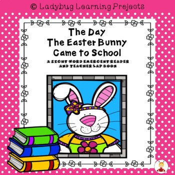 The Day The Easter Bunny Came to School  (Emergent Reader and Teacher Lap Book)