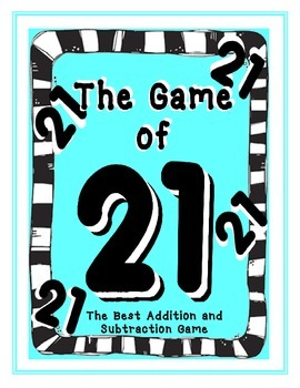 The GAME of 21;  Addition & Subtraction -- FUN! --   Inclu