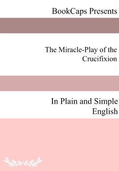 The Miracle-Play of the Crucifixion In Plain and Simple English