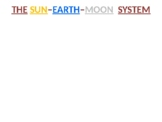 The SUN - EARTH - MOON System (Overview)