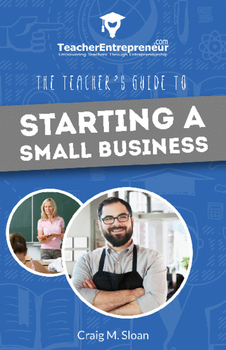 Teacher Entrepreneur: The Teacher's Guide To Starting A Small Business