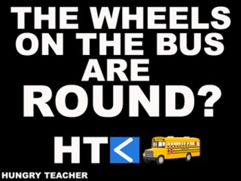 The Wheels On The Bus Are Round?