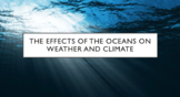 The effects of oceans on weather and climate- Land and Sea
