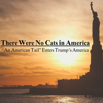"""There Were No Cats in America - """"An American Tail"""" Enters Trump's America"""