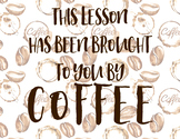 This Lesson has been Brought to You by Coffee