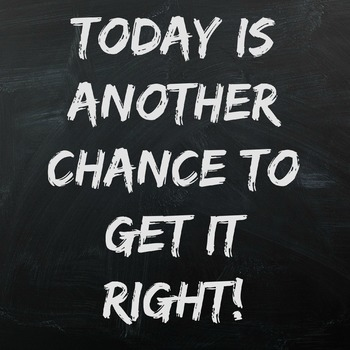 Today is another day to get it right!