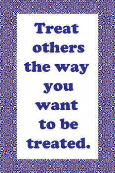 Treat Others The Way You Want to be Treated