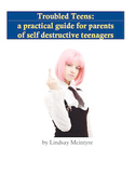 Troubled Teens: a self-help manual for parents of  self-destructive teenagers