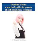 Troubled Teens: a self-help manual for parents of  self-de